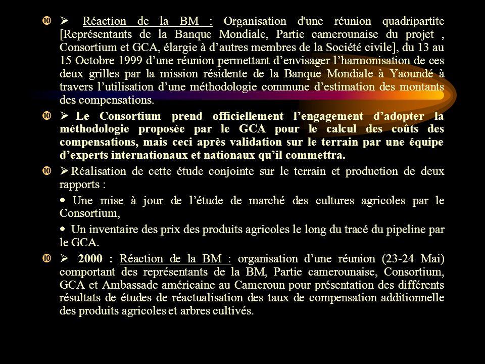 Ø Réaction de la BM : Organisation d une réunion quadripartite [Représentants de la Banque Mondiale, Partie camerounaise du projet , Consortium et GCA, élargie à d'autres membres de la Société civile], du 13 au 15 Octobre 1999 d'une réunion permettant d'envisager l'harmonisation de ces deux grilles par la mission résidente de la Banque Mondiale à Yaoundé à travers l'utilisation d'une méthodologie commune d'estimation des montants des compensations.